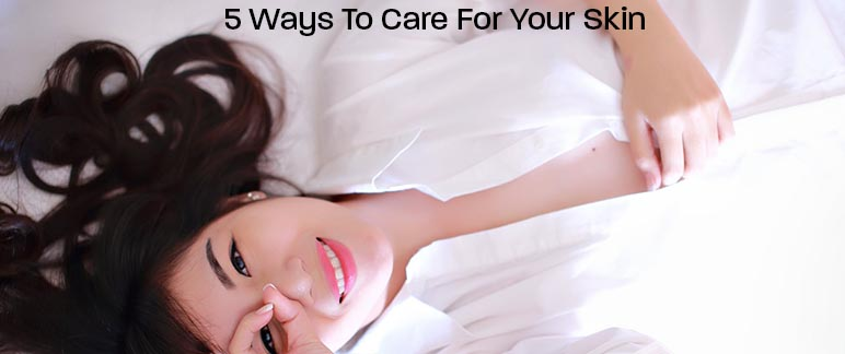 5 Ways To Care For Your Skin